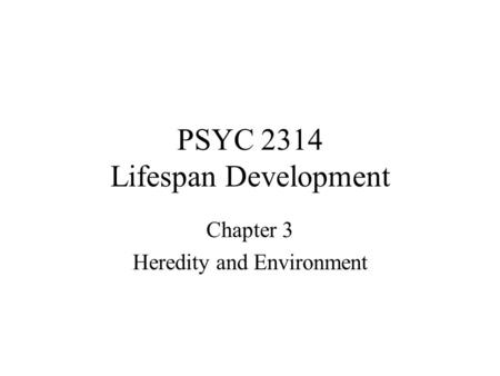 PSYC 2314 Lifespan Development Chapter 3 Heredity and Environment.