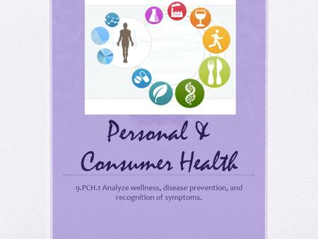 Personal & Consumer Health 9.PCH.1 Analyze wellness, disease prevention, and recognition of symptoms.