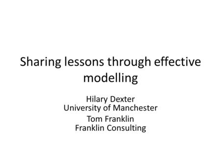 Sharing lessons through effective modelling Hilary Dexter University of Manchester Tom Franklin Franklin Consulting.
