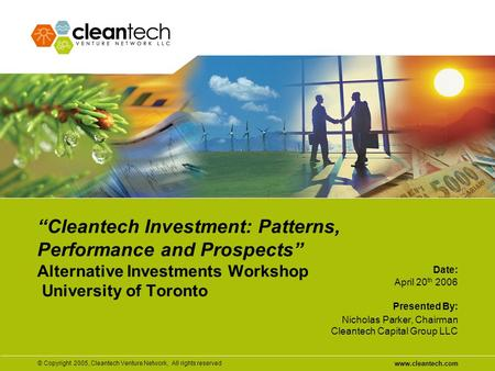 "www.cleantech.com © Copyright 2005, Cleantech Venture Network, All rights reserved Date: Presented By: ""Cleantech Investment: Patterns, Performance and."