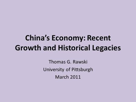 China's Economy: Recent Growth and Historical Legacies Thomas G. Rawski University of Pittsburgh March 2011.