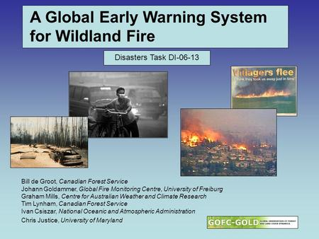 A Global Early Warning System for Wildland Fire Bill de Groot, Canadian Forest Service Johann Goldammer, Global Fire Monitoring Centre, University of Freiburg.