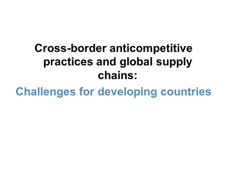 Cross-border anticompetitive practices and global supply chains: Challenges for developing countries.