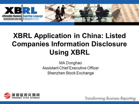 XBRL Application in China: Listed Companies Information Disclosure Using XBRL MA Donghao Assistant Chief Executive Officer Shenzhen Stock Exchange.