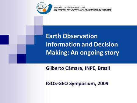 Earth Observation Information and Decision Making: An ongoing story Gilberto Câmara, INPE, Brazil IGOS-GEO Symposium, 2009.