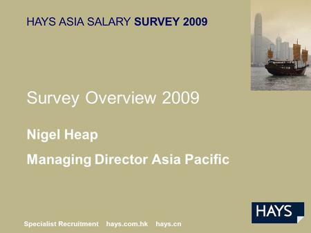 HAYS ASIA SALARY SURVEY 2009 Specialist Recruitment hays.com.hk hays.cn Nigel Heap Managing Director Asia Pacific Survey Overview 2009.