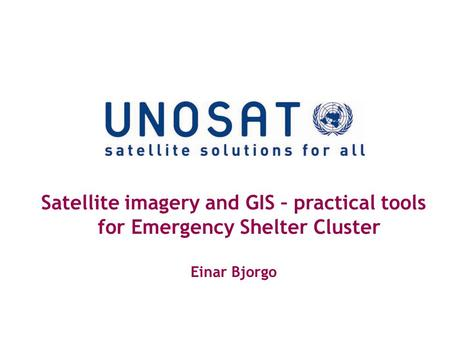 Satellite imagery and GIS – practical tools for Emergency Shelter Cluster Einar Bjorgo.