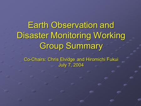 Earth Observation and Disaster Monitoring Working Group Summary Co-Chairs: Chris Elvidge and Hiromichi Fukui July 7, 2004.