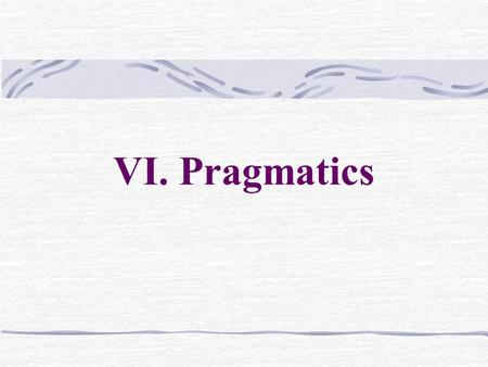 VI. Pragmatics. 6. 6.1.1 Some basic notion Pragmatics is a comparatively new branch of linguistic studies It can be defined as the study of how speakers.
