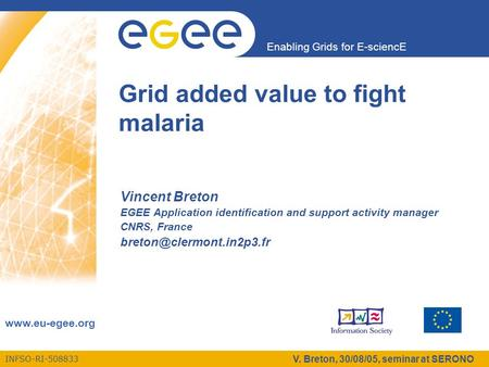INFSO-RI-508833 Enabling Grids for E-sciencE www.eu-egee.org V. Breton, 30/08/05, seminar at SERONO Grid added value to fight malaria Vincent Breton EGEE.