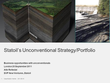 1 -Classification: Internal 2011-09-19 Statoil's Unconventional Strategy/Portfolio Business opportunities with unconventionals London 20 September 2011.