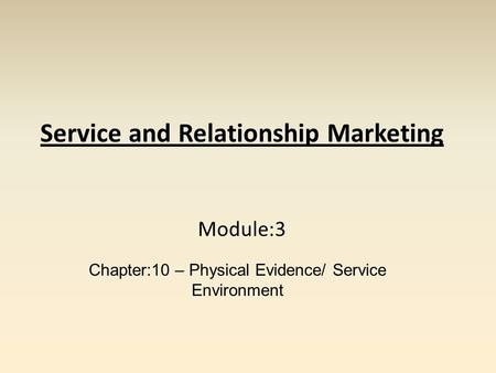Service and Relationship Marketing Module:3 Chapter:10 – Physical Evidence/ Service Environment.