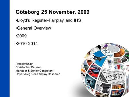 Göteborg 25 November, 2009 Lloyd's Register-Fairplay and IHS General Overview 2009 2010-2014 Presented by: Christopher Pålsson Manager & Senior Consultant.