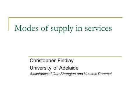 Modes of supply in services Christopher Findlay University of Adelaide Assistance of Guo Shengjun and Hussain Rammal.