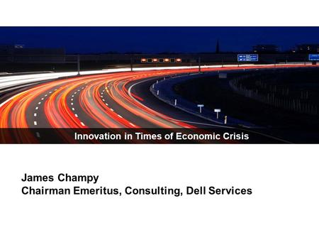 Innovation in Times of Economic Crisis James Champy Chairman Emeritus, Consulting, Dell Services.