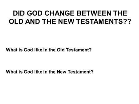 DID GOD CHANGE BETWEEN THE OLD AND THE NEW TESTAMENTS?? What is God like in the Old Testament? What is God like in the New Testament?