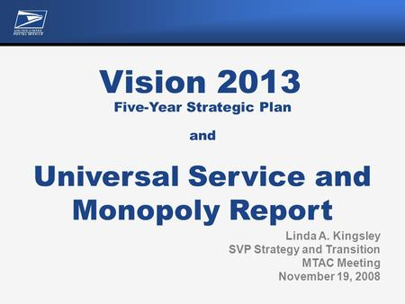 Vision 2013 Linda A. Kingsley SVP Strategy and Transition MTAC Meeting November 19, 2008 Five-Year Strategic Plan and Universal Service and Monopoly Report.