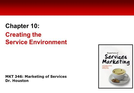MKT 346: Marketing of Services Dr. Houston Chapter 10: Creating the Service Environment.