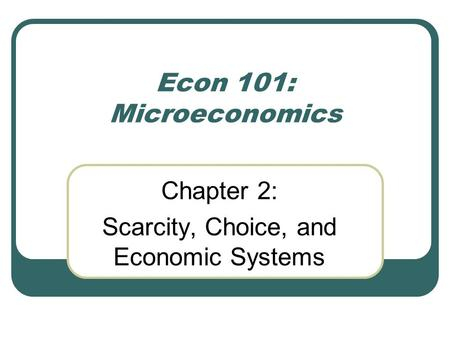 Econ 101: Microeconomics Chapter 2: Scarcity, Choice, and Economic Systems.