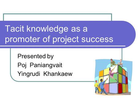 Tacit knowledge as a promoter of project success Presented by Poj Paniangvait Yingrudi Khankaew.