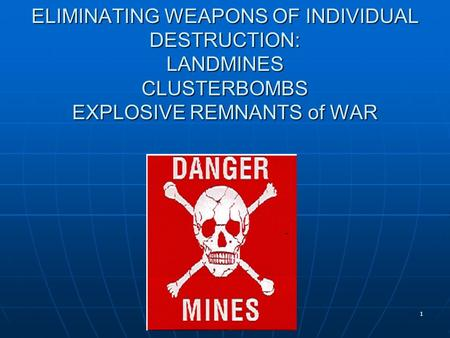 1 ELIMINATING WEAPONS OF INDIVIDUAL DESTRUCTION: LANDMINES CLUSTERBOMBS EXPLOSIVE REMNANTS of WAR N.