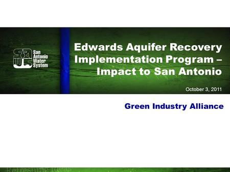 Edwards Aquifer Recovery Implementation Program – Impact to San Antonio October 3, 2011 Green Industry Alliance.