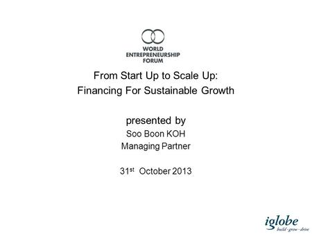 From Start Up to Scale Up: Financing For Sustainable Growth presented by Soo Boon KOH Managing Partner 31 st October 2013.