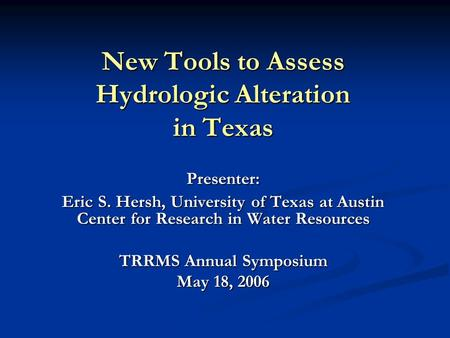 Presenter: Eric S. Hersh, University of Texas at Austin Center for Research in Water Resources TRRMS Annual Symposium May 18, 2006 New Tools to Assess.