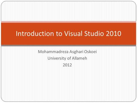 Mohammadreza Asghari Oskoei University of Allameh 2012 Introduction to Visual Studio 2010.