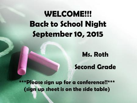 WELCOME!!! Back to School Night September 10, 2015 Ms. Roth Second Grade ***Please sign up for a conference!!*** (sign up sheet is on the side table)