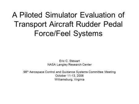 A Piloted Simulator Evaluation of Transport Aircraft Rudder Pedal Force/Feel Systems Eric C. Stewart NASA Langley Research Center 98 th Aerospace Control.