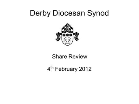 Derby Diocesan Synod Share Review 4 th February 2012.