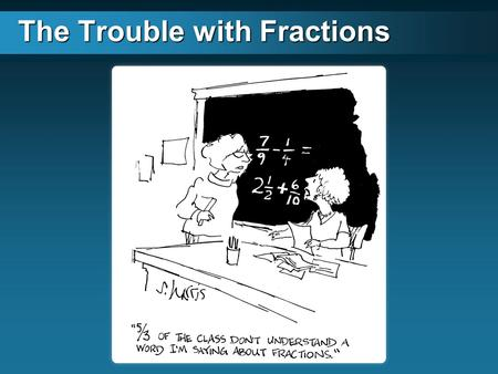 The Trouble with Fractions. The Four Big Ideas of Fractions The parts are of equal size There are a specific number of parts The whole is divided The.