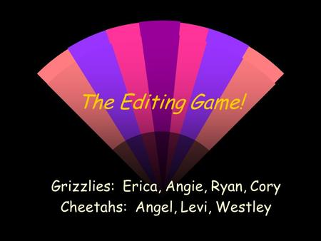 The Editing Game! Grizzlies: Erica, Angie, Ryan, Cory Cheetahs: Angel, Levi, Westley.