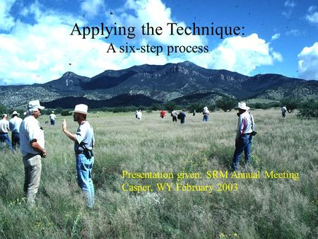 Applying the Technique: A six-step process Presentation given: SRM Annual Meeting Casper, WY February 2003.