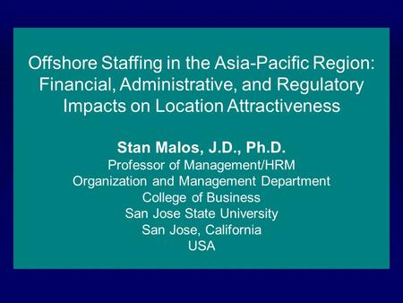 Offshore Staffing in the Asia-Pacific Region: Financial, Administrative, and Regulatory Impacts on Location Attractiveness Stan Malos, J.D., Ph.D. Professor.