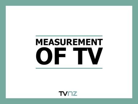 MEASUREMENT OF TV. MEASUREMENT OF TV IN NZ TV is measured by NZ's leading research provider – AGB Nielsen Media Research's Peoplemeter system is the industry.