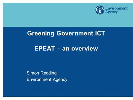 Greening Government ICT EPEAT – an overview Simon Redding Environment Agency.