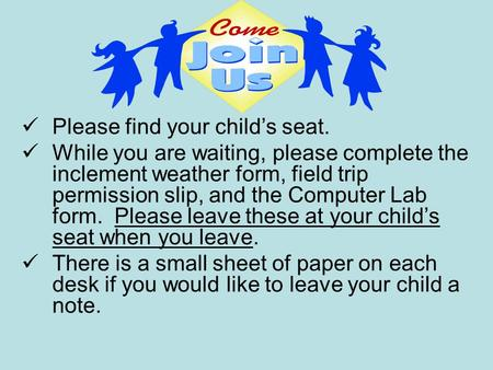 Please find your child's seat. While you are waiting, please complete the inclement weather form, field trip permission slip, and the Computer Lab form.