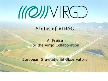 07. July 2004 Andreas Freise Status of VIRGO A. Freise For the Virgo Collaboration European Gravitational Observatory.
