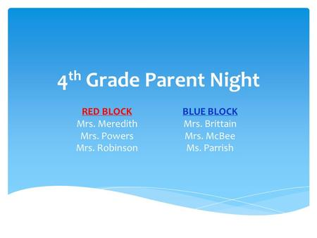 4 th Grade Parent Night RED BLOCK Mrs. Meredith Mrs. Powers Mrs. Robinson BLUE BLOCK Mrs. Brittain Mrs. McBee Ms. Parrish.