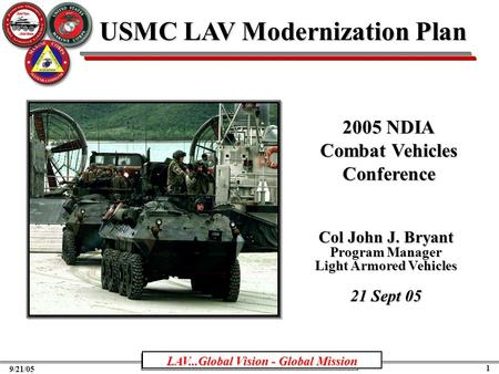PM LAV...Global Vision - Global Mission 1 9/21/05 USMC LAV Modernization Plan Col John J. Bryant Program Manager Light Armored Vehicles 21 Sept 05 LAV...Global.