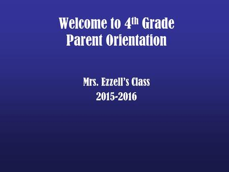 Welcome to 4 th Grade Parent Orientation Mrs. Ezzell's Class 2015-2016.