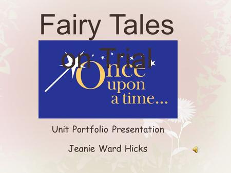 Unit Portfolio Presentation Jeanie Ward Hicks Fairy Tales on Trial.