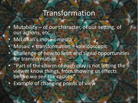 Transformation Mutability – of our character, of our setting, of our actions, etc. McLuhan's mosaic media Mosaic + transformation = kaleidoscopic Challenge.