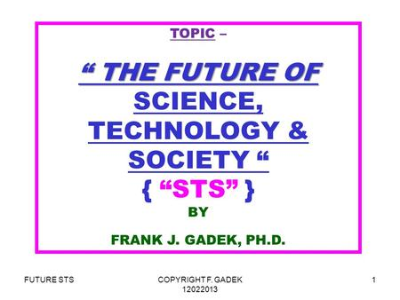 "FUTURE STSCOPYRIGHT F. GADEK 12022013 1 TOPIC – "" THE FUTURE OF "" THE FUTURE OF SCIENCE, TECHNOLOGY & SOCIETY "" { ""STS"" } BY FRANK J. GADEK, PH.D."