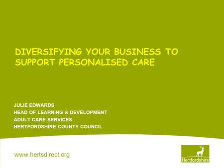 Www.hertsdirect.org DIVERSIFYING YOUR BUSINESS TO SUPPORT PERSONALISED CARE JULIE EDWARDS HEAD OF LEARNING & DEVELOPMENT ADULT CARE SERVICES HERTFORDSHIRE.
