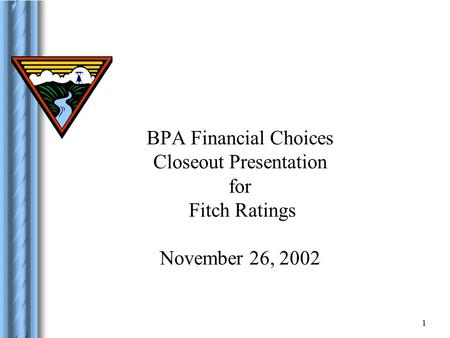 1 BPA Financial Choices Closeout Presentation for Fitch Ratings November 26, 2002.