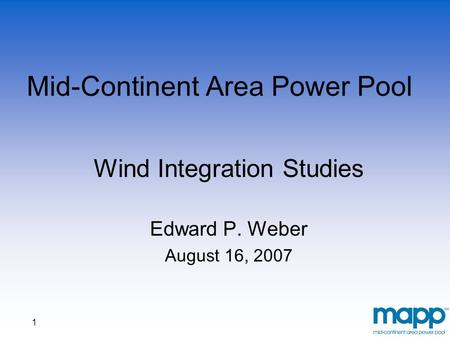 1 Mid-Continent Area Power Pool Wind Integration Studies Edward P. Weber August 16, 2007.