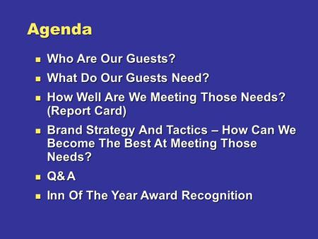 Agenda n Who Are Our Guests? n What Do Our Guests Need? n How Well Are We Meeting Those Needs? (Report Card) n Brand Strategy And Tactics – How Can We.